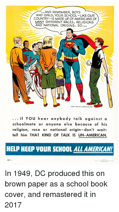 Girls, School, and American: ...AND REMEMBER, BOYS  AND GIRLS, YOUR SCHOOL LIKE OUR  COUNTRY IS MADE UP OF AMERICANS OF  MANY DIFFERENT RACES, RELIGIONS  AND NATIONAL ORIGINS. SO...  COPR, 195O, NATL COMICS PUB., INC.  . .. if YOU hear anybody talk against a  schoolmate or anyone else because of his  religion, race or national origin-don't wait:  tell him THAT KIND OF TALK IS UN-AMERICAN  HELP KEEP VOUR SCHOOL ALL AMERICAN! <p>In 1949, DC produced this on brown paper as a school book cover, and remastered it in 2017</p>