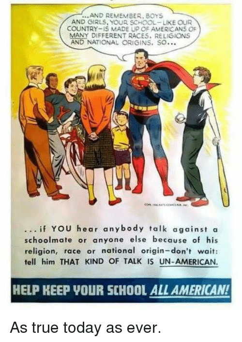 Memes, School, and American: ...AND REMEMBER, BOYS  AND GIRLS, YOUR SCHOOL-LIKE OUR  COUNTRY- IS MADE Up OF AMERICANS OF  MANY DIFFERENT RACES, RELIGIONS  AND NATIONAL ORIGINS. SO  if You hear anybody talk against a  schoolmate or anyone else because of his  religion, race or national origin- don't wait:  tell him THAT KIND OF TALK IS UN-AMERICAN.  HELP KEEP VOUR SCHOOL ALL AMERICAN! As true today as ever.