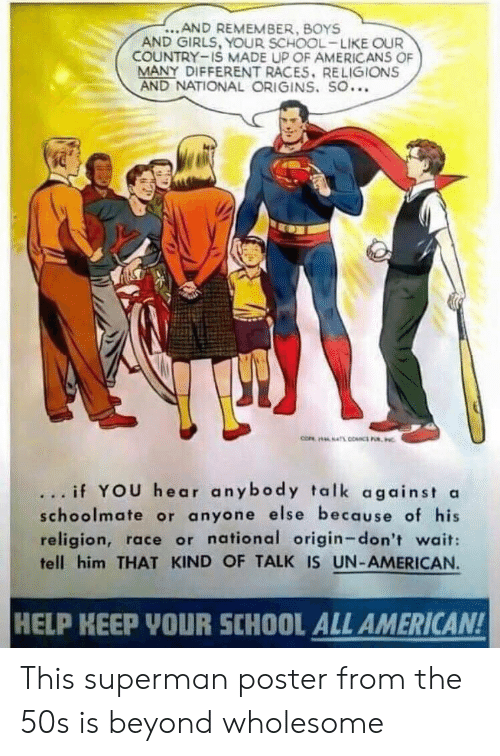 Girls, School, and Superman: ...AND REMEMBER, BOYS  AND GIRLS, YOUR SCHOOL-LIKE OUR  COUNTRY-IS MADE UP OF AMERICANS OF  MANY DIFFERENT RACES. RELIGIONS  AND NATIONAL ORIGINS. SO...  ... if YOU hear anybody talk against a  schoolmate or anyone else because of his  religion, race or national origin-don't wait:  tell him THAT KIND OF TALK IS UN-AMERICAN.  HELP KEEP YOUR SCHOOL ALL AMERICAN! This superman poster from the 50s is beyond wholesome