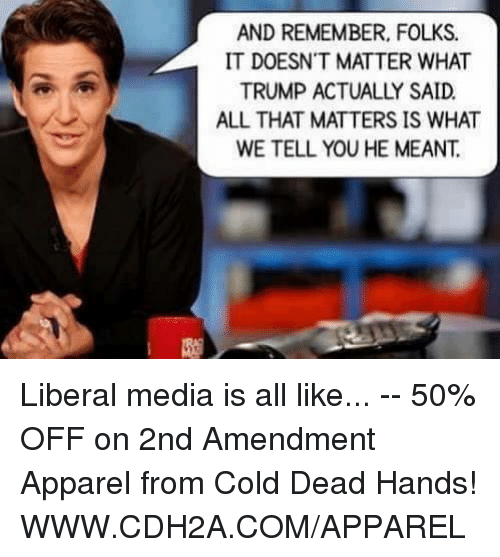 Memes, Cold, and All That: AND REMEMBER, FOLKS.  IT DOESN'T MATTER WHAT  ALL THAT MATTERS IS WHAT  WE TELL YOU HE MEANT. Liberal media is all like... -- 50% OFF on 2nd Amendment Apparel from Cold Dead Hands! WWW.CDH2A.COM/APPAREL