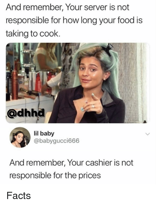 Facts, Food, and Memes: And remember, Your server is not  responsible for how long your food is  taking to cook.  @dhhd  il baby  @babygucci666  And remember, Your cashier is not  responsible for the prices Facts