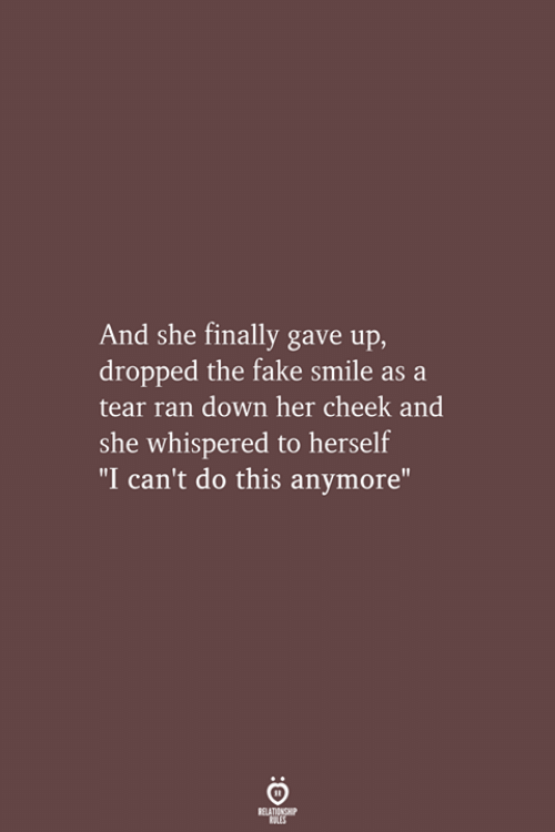 "Fake, Smile, and Her: And she finally gave up,  dropped the fake smile as a  tear ran down her cheek and  she whispered to herself  ""I can't do this anymore""  RELATIONSHIP  LES"