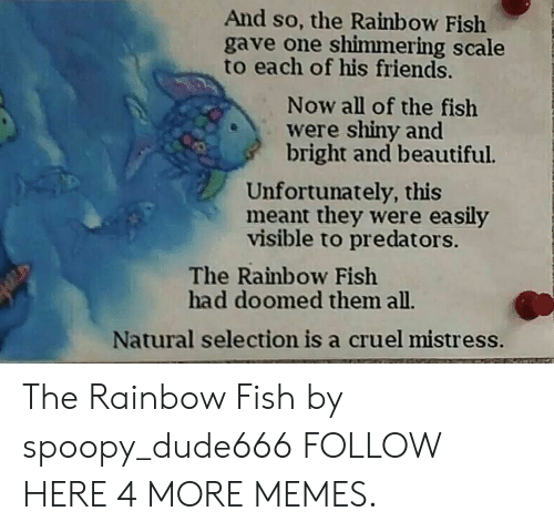 Beautiful, Dank, and Friends: And so, the Rainbow Fish  gave one shimmering scale  to each of his friends.  Now all of the fish  were shiny and  bright and beautiful.  Unfortunately, this  meant they were easily  visible to predators.  The Rainbow Fish  had doomed them all.  Natural selection is a cruel mistress. The Rainbow Fish by spoopy_dude666 FOLLOW HERE 4 MORE MEMES.