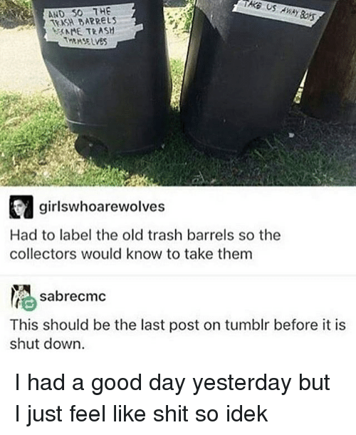 Memes, Trash, and 🤖: AND SO THE  t NME TRASH  THEMSELVES  girlswhoarewolves  Had to label the old trash barrels so the  collectors would know to take them  sabrecmc  This should be the last post on tumblr before it is  shut down. I had a good day yesterday but I just feel like shit so idek