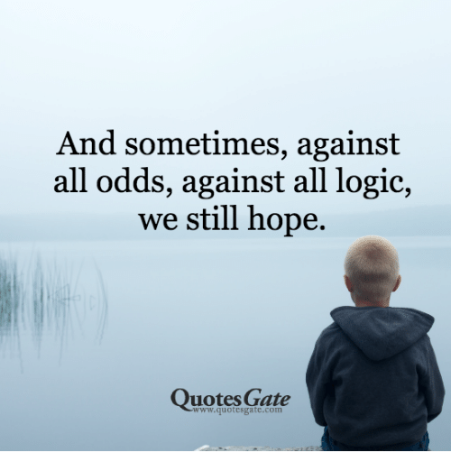 And Sometimes Against All Odds Against All Logic We Still Hope Impressive Logic Quotes