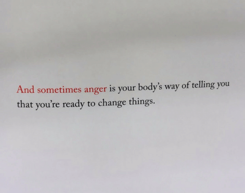 Change, Anger, and You: And sometimes anger is your body's way of telling you  that you're ready  to change things.
