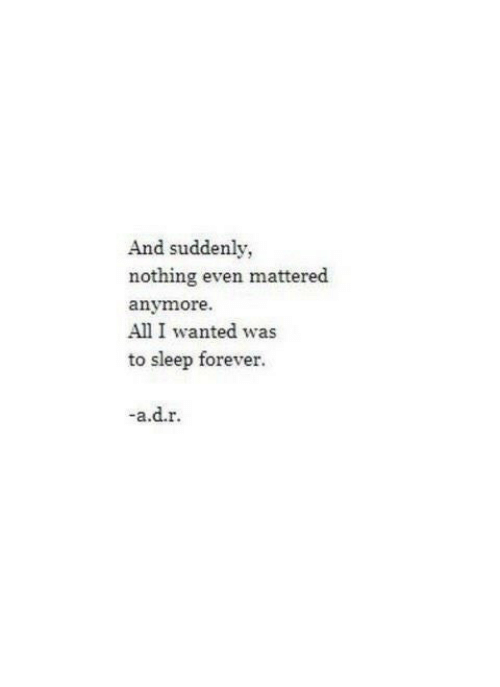 Forever, Sleep, and Wanted: And suddenly,  nothing even mattered  anymore.  All I wanted was  to sleep forever.  -a.d.r