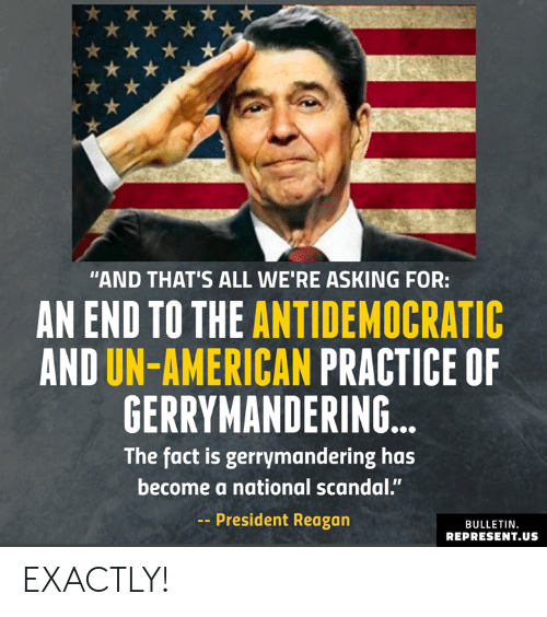 "Memes, American, and Scandal: ""AND THAT'S ALL WE'RE ASKING FOR:  AN END TO THE ANTIDEMOCRATIC  AND UN-AMERICAN PRACTICE OF  GERRYMANDERING  The fact is gerrymandering has  become a national scandal.""  -President Reagan  BULLETIN  REPRESENT.US EXACTLY!"