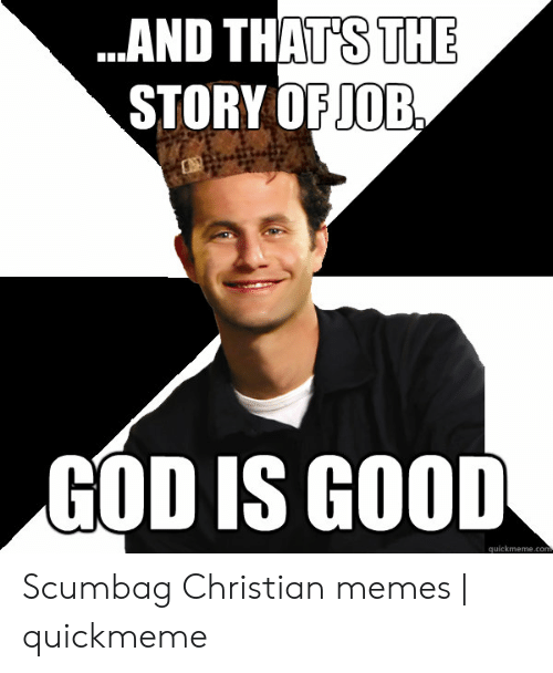 And Thats The Story Of Job God Is Good Quickmemecom Scumbag
