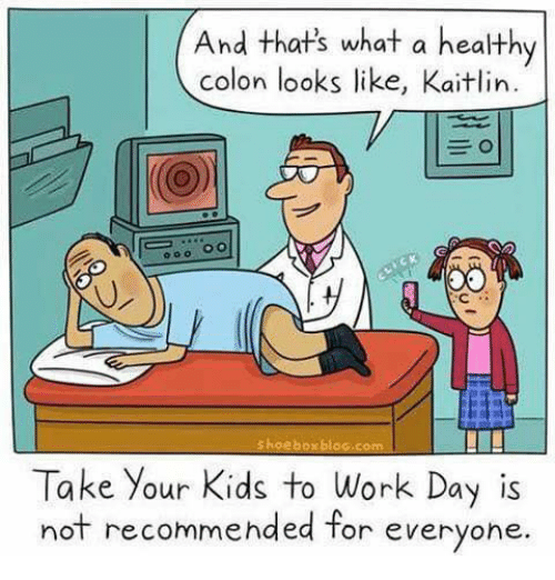 Memes, Work, and Kids: And thats what a healthy  colon looks like, Kaitlin  oo.0  shoeboxblag.com  Take Your Kids to Work Day is  not recommended for everyone.