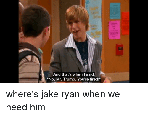 """Funny, Jake Ryan, and Jake: And that's when I said,  """"No, Mr. Trump. You're fired!"""" where's jake ryan when we need him"""