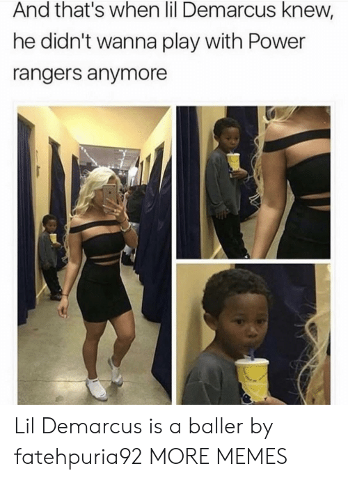 Dank, Memes, and Power Rangers: And that's when lil Demarcus knew,  he didn't wanna play with Power  rangers anymore Lil Demarcus is a baller by fatehpuria92 MORE MEMES