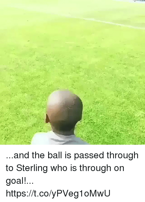 Soccer, Goal, and Who: ...and the ball is passed through to Sterling who is through on goal!... https://t.co/yPVeg1oMwU