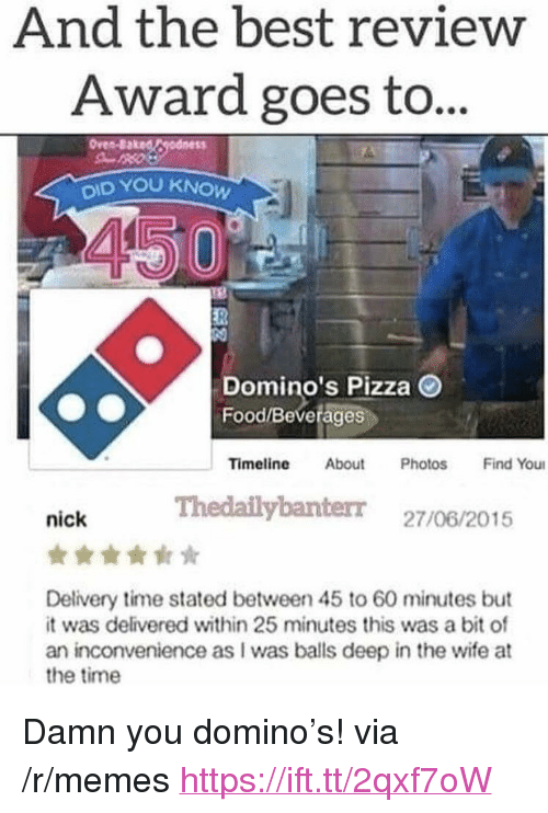 """Baked, Food, and Memes: And the best review  Award goes to..  Oven-Baked Cgodness  OID YOU KNOW  Domino's Pizza O  Food/Beverages  Timeline About Photos Find You  Thedailybanterr 27/06/2015  nick  Delivery time stated between 45 to 60 minutes but  it was delivered within 25 minutes this was a bit of  an inconvenience as I was bals deep in the wife at  the time <p>Damn you domino's! via /r/memes <a href=""""https://ift.tt/2qxf7oW"""">https://ift.tt/2qxf7oW</a></p>"""
