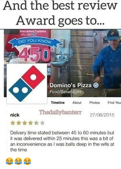 Baked, Food, and Pizza: And the best review  Award goes to...  Oves-Baked  DID YOU KNOW  Domino's Pizza  Food/Bevetages  Timeline About Photos Find You  Thedailybanterr 27/06/2015  nick  Delivery time stated between 45 to 60 minutes but  it was delivered within 25 minutes this was a bit of  an inconvenience as I was balls deep in the wife at  the time 😂😂😂