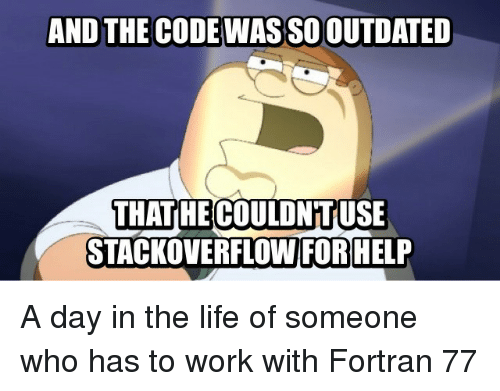 Life, Work, and Help: AND THE CODE WAS SO OUTDATED  THATHE COULDNTUSE  STACKOVERFLOW FOR HELP A day in the life of someone who has to work with Fortran 77