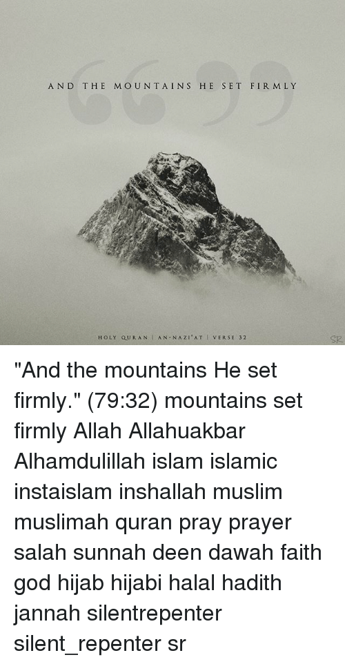 "God, Memes, and Muslim: AND THE MOUN TAINS HE SET FIR M LY  HOLY QURAN AN-NAZI'AT I VERSE 32  SR ""And the mountains He set firmly."" (79:32) mountains set firmly Allah Allahuakbar Alhamdulillah islam islamic instaislam inshallah muslim muslimah quran pray prayer salah sunnah deen dawah faith god hijab hijabi halal hadith jannah silentrepenter silent_repenter sr"