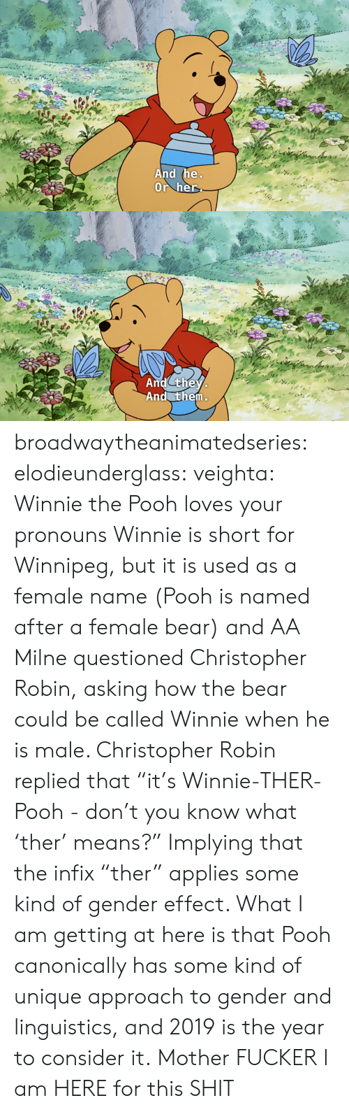 "Shit, Tumblr, and Winnie the Pooh: And the  Or her   And they  And them broadwaytheanimatedseries: elodieunderglass:  veighta: Winnie the Pooh loves your pronouns  Winnie is short for Winnipeg, but it is used as a female name (Pooh is named after a female bear) and AA Milne questioned Christopher Robin, asking how the bear could be called Winnie when he is male. Christopher Robin replied that ""it's Winnie-THER-Pooh - don't you know what 'ther' means?"" Implying that the infix ""ther"" applies some kind of gender effect.  What I am getting at here is that Pooh canonically has some kind of unique approach to gender and linguistics, and 2019 is the year to consider it.   Mother FUCKER I am HERE for this SHIT"