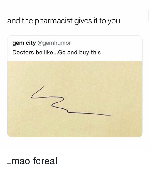 Be Like, Funny, and Lmao: and the pharmacist gives it to you  gem city @gemhumor  Doctors be like...Go and buy this Lmao foreal