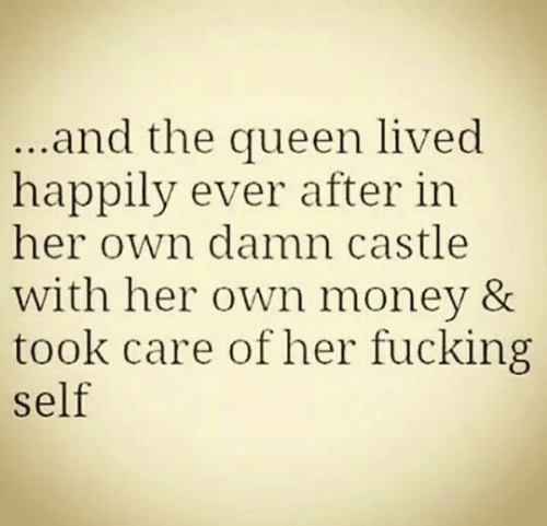 Fucking, Money, and Queen: and the queen lived  happily ever after in  her own damn castle  with her own money &  took care of her fucking  self