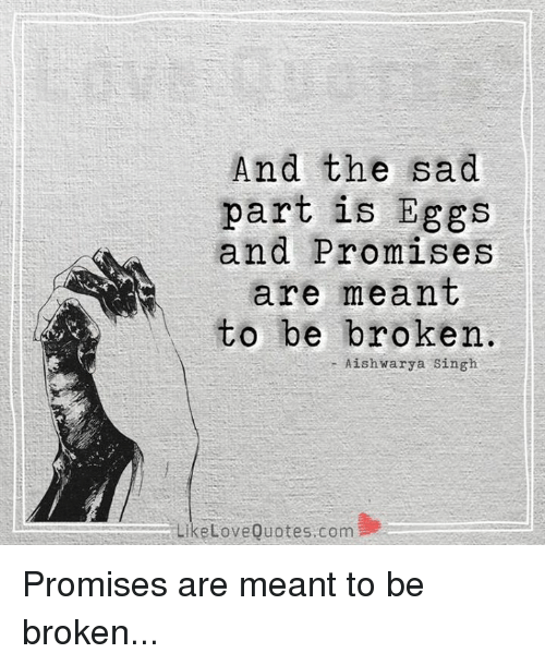 And The Sad Part Is Eggs And Promises Are Meant To Be Broken