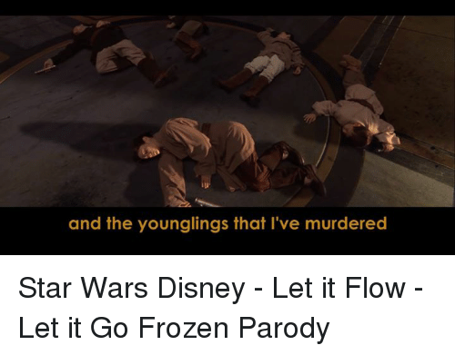 Disney, Frozen, and Memes: and the younglings that I've murdered Star Wars Disney - Let it Flow - Let it Go Frozen Parody