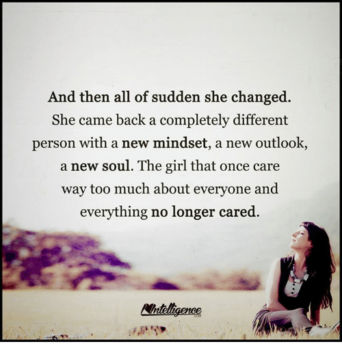 Memes, Too Much, and Girl: And then all of sudden she changed.  She came back a completely different  person with a new mindset, a new outlook,  a new soul. The girl that once care  way too much about everyone and  everything no longer cared.  Wntelligenee