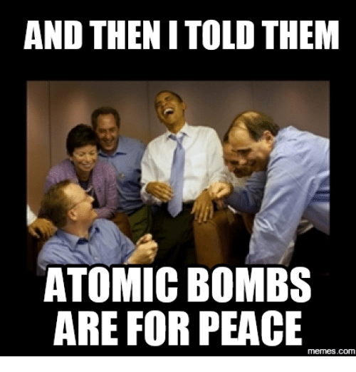 Atom, Atomic Bomb, and Atom Bomb: AND THEN I TOLD THEM  ATOMIC BOMBS  ARE FOR PEACE  memes.com