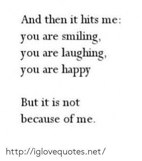 Happy, Http, and Net: And then it hits me:  you are smiling,  you are laughing,  you are happy  But it is not  because of me. http://iglovequotes.net/
