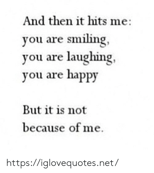 Happy, Net, and You: And then it hits me:  you are smiling,  you are laughing,  you are happy  But it is not  because of me https://iglovequotes.net/