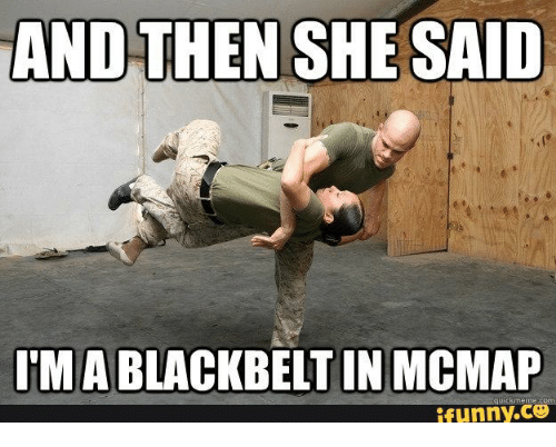 Funny Training Meme : And then she said mablackbeltin mcmap quick meme com funny and