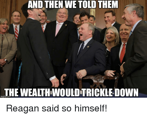 and then we told them imgfip com wealthwouldtrickledown reagan said so 10508364 ✅ 25 best memes about and then we told them and then we told