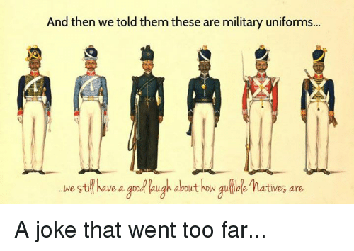 and then we told them these are military uniforms gulible 1135941 and then we told them these are military uniforms gulible natives