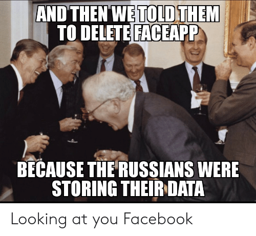 Facebook, Looking, and Data: AND THEN WE TOLD THEM  TO DELETE FACEAPP  BECAUSE THE RUSSIANS WERE  STORING THEIR DATA Looking at you Facebook