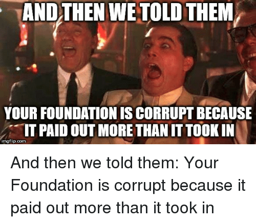Foundation, Com, and Them: AND THEN WE TOLD THEM  YOUR FOUNDATION IS CORRUPT BECAUSE  IT PAID OUT MORE THAN IT TOOK IN  imgflip.com