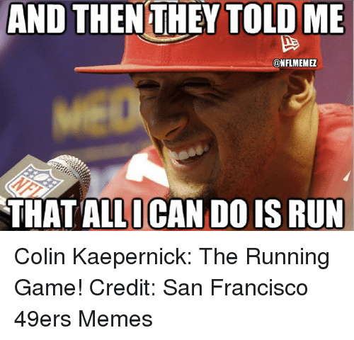 San Francisco 49ers, Colin Kaepernick, and Memes: AND THENTHEY TOLD ME  NFLMEMEZ  THAT ALLICAN DO IS RUN Colin Kaepernick: The Running Game! Credit: San Francisco 49ers Memes
