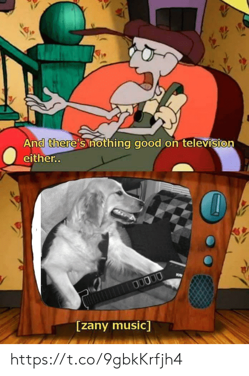 Music, Good, and Television: And there's nothing good on television  either.  0  V/  0  [zany music] https://t.co/9gbkKrfjh4
