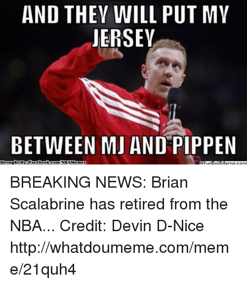 Facebook, Meme, and Nba: AND THEY WILL PUT MY  JERSEY  BETWEEN MU AND PIPPEN  Brought B  Facebook.com/NBAMemes BREAKING NEWS: Brian Scalabrine has retired from the NBA... Credit: Devin D-Nice  http://whatdoumeme.com/meme/21quh4