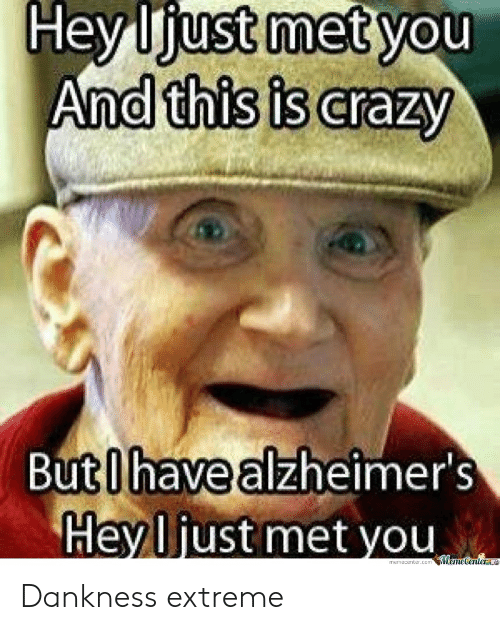 Crazy, Extreme, and You: And this is crazy  Buti havealzheimer's  Heyljust met you  Weme Center Dankness extreme