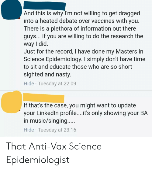 Music, Nasty, and Singing: And this is why I'm not willing to get dragged  into a heated debate over vaccines with you.  There is a plethora of information out there  guys... It you are willing to do the research the  way I did.  Just for the record, I have done my Masters in  Science Epidemiology. I simply don't have time  to sit and educate those who are so short  sighted and nasty.  Hide Tuesday at 22:09  If that's the case, you might want to update  your Linkedln profile....it's only showing your BA  in music/singing.  Hide Tuesday at 23:16 That Anti-Vax Science Epidemiologist