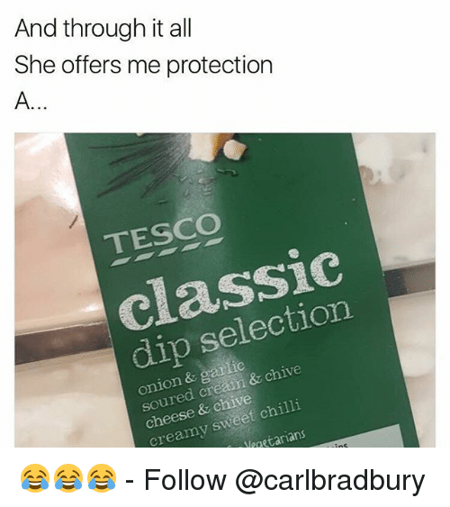Memes, Chive, and Onion: And through it all  She offers me protection  TESCO  classic  dip selection  onion & garlic  soured cream & chive  cheese & chive  creamy sweet chilli  paetarians  Neo 😂😂😂 - Follow @carlbradbury