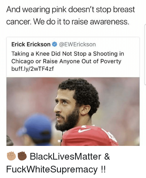 Black Lives Matter, Chicago, and Memes: And wearing pink doesn't stop breast  cancer. We do it to raise awareness.  Erick Erickson @EWErickson  Taking a Knee Did Not Stop a Shooting in  Chicago or Raise Anyone Out of Poverty  buff.ly/2WTF4zf ✊🏽✊🏿 BlackLivesMatter & FuckWhiteSupremacy !!