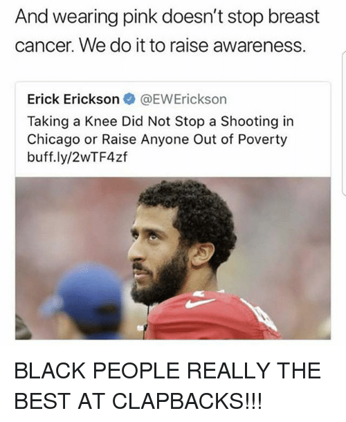 Chicago, Memes, and Best: And wearing pink doesn't stop breast  cancer. We do it to raise awareness.  Erick Erickson@EWErickson  Taking a Knee Did Not Stop a Shooting in  Chicago or Raise Anyone Out of Poverty  buff.ly/2WTF4zf BLACK PEOPLE REALLY THE BEST AT CLAPBACKS!!!