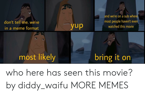 Dank, Meme, and Memes: and we're on a sub wher  most people haven't even  don't tell me. we'ree  watched this movie  in a meme format  most likely  bring it on who here has seen this movie? by diddy_waifu MORE MEMES