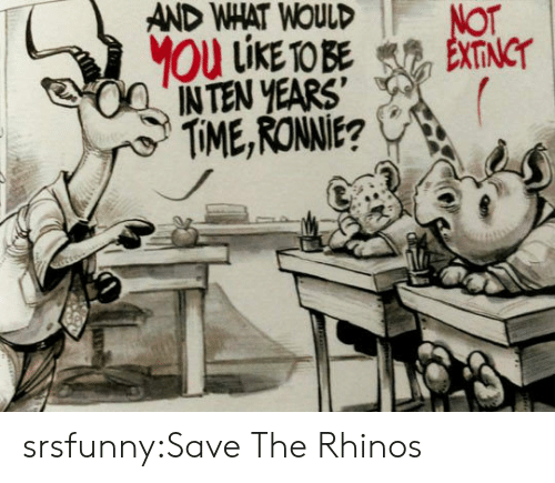 Tumblr, Blog, and Http: AND  WHAT  WOULD  NoT  INTEN YEARS'  TIME,RONNIE? srsfunny:Save The Rhinos