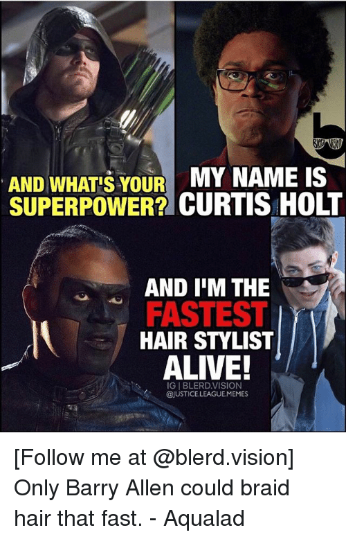 Alive, Vision, and Hair: AND WHATS YOUR  MY NAME IS  SUPERPOWER? CURTIS HOLT  AND IM THE  FASTEST  HAIR STYLIST  ALIVE!  IGIBLERD.VISION  @JUSTICE LEAGUEMEMES [Follow me at @blerd.vision] Only Barry Allen could braid hair that fast. - Aqualad