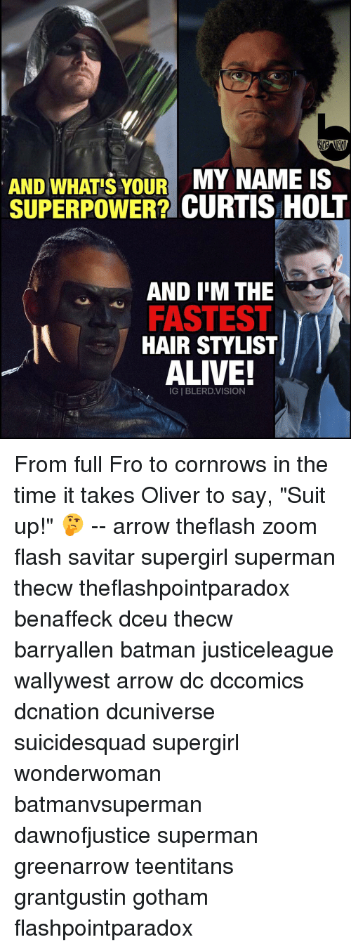 "Alive, Batman, and Memes: AND WHATS YOUR MY NAME IS  SUPERPOWER? CURTIS HOLT  AND IM THE  FASTEST  HAIR STYLIST  ALIVE!  IGIBLERD. VISION From full Fro to cornrows in the time it takes Oliver to say, ""Suit up!"" 🤔 -- arrow theflash zoom flash savitar supergirl superman thecw theflashpointparadox benaffeck dceu thecw barryallen batman justiceleague wallywest arrow dc dccomics dcnation dcuniverse suicidesquad supergirl wonderwoman batmanvsuperman dawnofjustice superman greenarrow teentitans grantgustin gotham flashpointparadox"