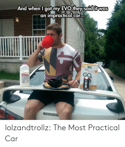 """Tumblr, Blog, and Got: And when I got my EVO they safd itwas  """"an impractical car...  GO EAN  Crck  GO  (5人ヨHM lolzandtrollz:  The Most Practical Car"""