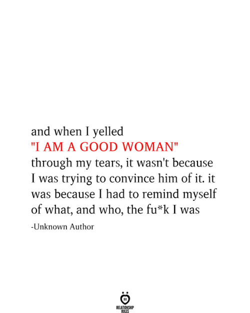 """Good, Who, and Him: and when I yelled  """"I AM A GOOD WOMAN""""  through my tears, it wasn't because  I was trying to convince him of it. it  was because I had to remind myself  of what, and who, the fu*k I was  -Unknown Author  RELATIONSHIP  RULES"""