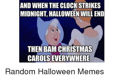 Christmas, Clock, and Halloween: AND WHEN THE CLOCK STRIKES  MIDNIGHT, HALLOWEEN WILL END  THEN BAM CHRISTMAS  CAROLS EVERYWHERE Random Halloween Memes